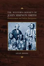 The Western Odyssey of John Simpson Smith: Frontiersman and Indian Interpreter by Hoig, Stan - 2004