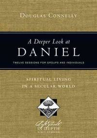 A Deeper Look at Daniel: Twelve Lessons for Groups and Individuals: Spiritual Living in a Secular...