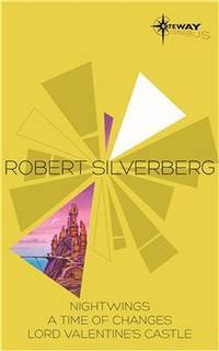 Robert Silverberg SF Gateway Omnibus: Nightwings, A Time of Changes, Lord Valentine's Castle