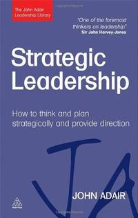 Strategic Leadership: How to Think and Plan Strategically and Provide Direction (The John Adair...