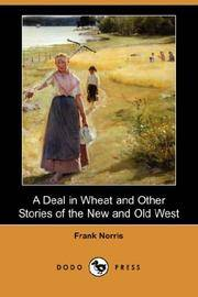 A Deal In Wheat, and Other Stories Of the New and Old West