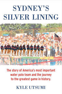 Sydney's Silver Lining: The Story of America's Most Important Water Polo Team and the...