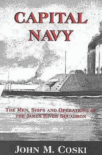 Capital Navy: The Men, Ships and Operations of the James River Squadron