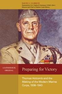 Preparing for Victory: Thomas Holcomb and the Making of the Modern Marine Corps, 1936-1943...