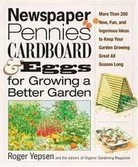 Newspaper, Pennies, Cardboard, and Eggs--For Growing a Better Garden: More than 400 New, Fun, and Ingenious Ideas to Keep Your Garden Growing Great All Season Long