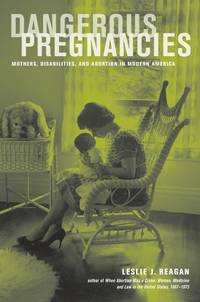Dangerous Pregnancies: Mothers, Disabilities, and Abortion in Modern America