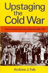 Upstaging the Cold War: American Dissent and Cultural Diplomacy, 1940-1960 (Culture, Politics,...