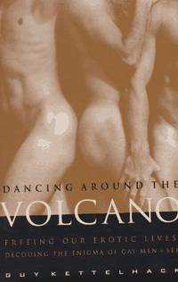 Dancing Around the Volcano: Freeing Our Erotic Lives: Decoding the Enigma of Gay Men and Sex by  Guy Kettelhack - First Edition. - 1996 - from Voyageur Book Shop (SKU: 010279)