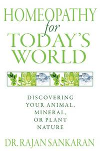 Homeopathy for Today's World Healing Your Animal, Mineral, and Plant Nature