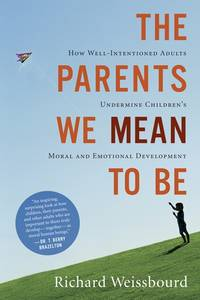 The Parents We Mean To Be: How Well-Intentioned Adults Undermine Children's Moral and...