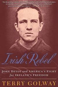 Irish Rebel  John Devoy and America's Fight for Ireland's Freedom