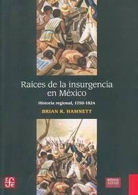 Raíces de la insurgencia en México: Historia regional, 1750-1824