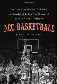 ACC Basketball: The Story of the Rivalries, Traditions, and Scandals of the First Two Decades of the Atlantic Coast Conference by  J. Samuel Walker - 1st Edition - 2011 - from McAllister & Solomon Books and Biblio.com