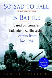 SO SAD TO FALL IN BATTLE. An Account of War. Based on General Tadamichi  Kuribayashi's...