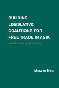 Building Legislative Coalitions for Free Trade in Asia: Globalization as Legislation