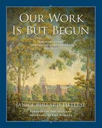 Our Work Is But Begun: A History of the University of Rochester 1850-2005 by  Janice Bullard Pieterse - 1st - 2014 - from Abacus Bookshop and Biblio.com