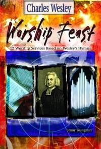 Worship Feast 12 Worship Services Based on Wesley's Hymns