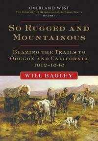 image of So Rugged and Mountainous: Blazing the Trails to Oregon and California, 1812–1848 (Volume 1) (Overland West Series)