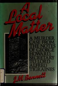 A Local Matter: a murder case from the notes of George Howard, Secretary to Lord Alfred Tigraines