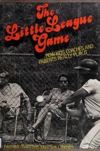 THE LITTLE LEAGUE GAME: How Kids, Coaches, and Parents Really Play It