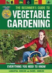 The Beginners Guide to Vegetable Gardening : Everything You Need to Know