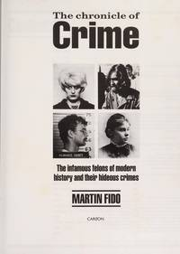 The Chronicle of Crime : The Infamous Felons of Modern History and Their Hideous Crimes