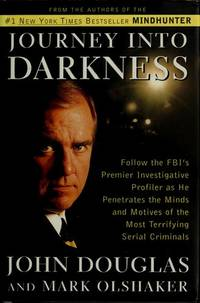 JOURNEY INTO DARKNESS: Follow the FBI's Premier Investigative Profiler as He Penetrates the Minds and Motives of the Most Terrifying Serial Criminals