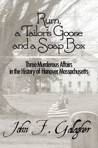 Rum, a Tailor\'s Goose and a Soap Box: Three Murderous Affairs in the History of Hanover, Massachusetts