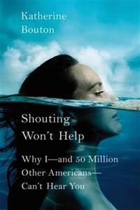 Shouting Won't Help : Why I---and 50 Million Other Americans--Can't  Hear You
