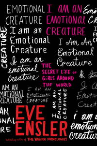 I Am an Emotional Creature: The Secret Life of Girls Around the World by  Eve Ensler - First edition. First printing - 2010 - from Cup and Chaucer Books and Biblio.com