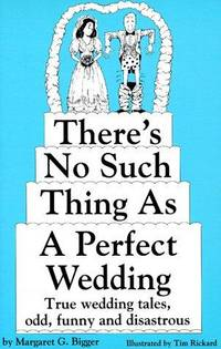 There's No Such Thing As a Perfect Wedding: True Wedding Tales, Odd, Funny and Disastrous