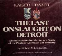 Kaiser-Frazer, the Last Onslaught on Detroit: An Intimate behind the Scenes Study of the Postwar...