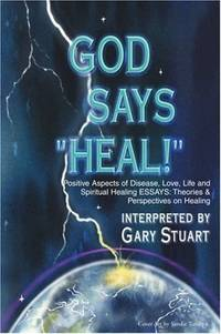 GOD says, HEAL!: Positive Aspects of Disease, Life, Love and Spiritual Healing ESSAYS: Theories...