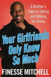 Your Girlfriends Only Know So Much: A Brother's Take on Dating and Mating for Sistas