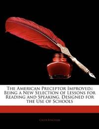 The American Preceptor Improved: : Being a New Selection of Lessons for Reading and Speaking. Designed for the Use of Schools by Caleb Bingham - Paperback - 2010-01-09 - from Ergodebooks and Biblio.com