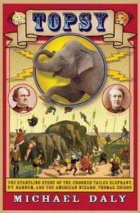 Topsy: The Startling Story of the Crooked Tailed Elephant, P.T. Barnum, and the American Wizard,...