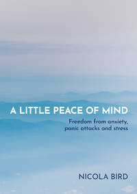 LITTLE PEACE OF MIND: Freedom From Anxiety, Panic Attacks & Stress