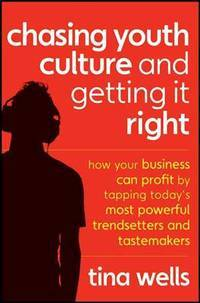 Chasing Youth Culture and Getting it Right: How Your Business Can Profit by Tapping Today's...