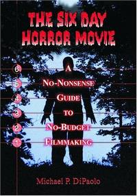 Six Day Horror Movie : A No-Nonsense Guide to No-Budget Filmmaking by  Michael P DiPaolo - Paperback - from Better World Books  (SKU: 16621869-75)