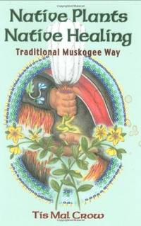 NATIVE PLANTS, NATIVE HEALING: Traditional Muscogee Herbs