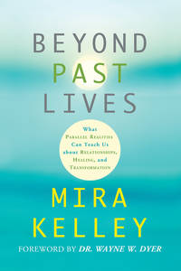 BEYOND PAST LIVES: What Parallel Realities Can Teach Us About Relationships, Healing & Transformation (q)