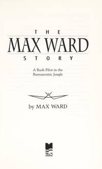 The Max Ward Story:  a Bush Pilot in the Bureaucratic Jungle