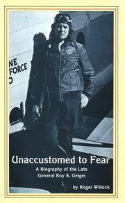 Unaccustumed to Fear: A Biography of the Late General Roy S. Geiger, U.S.M.C.