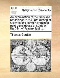 image of An examination of the facts and reasonings in the Lord Bishop of Chichester's sermon preached before the House of Lords on the 31st of January last. ..