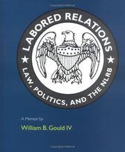 LABORED RELATIONS. Laws, Politics, And The NLRB. A Memoir.