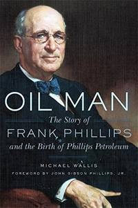 Oil Man  The Story of Frank Phillips and the Birth of Phillips Petroleum