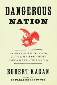 Dangerous Nation: America's Place in the World, from it's Earliest Days to the Dawn of...