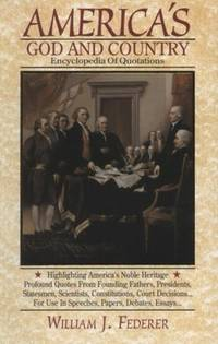 AMERICA'S GOD AND COUNTRY ENCYCLOPEDIA OF QUOTATIONS An Invaluable  Resource Highlighting America's Noble Heritage Profound Quotes from  Founding Fathers, Presidents, Statesmen, Scientists, Constitutions, Court  Decisions... for Use in Speeches, Papers, Debates, Essays...