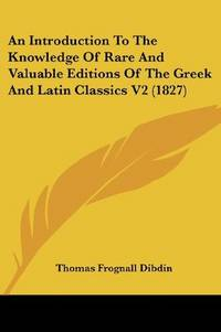 An Introduction To the Knowledge Of Rare and Valuable Editions Of the Greek and Latin Classics Together With an Account Of Polyglot Bibles, Polyglot Psalters, Hebrew Bibles, Greek Bibles and Greek Testaments
