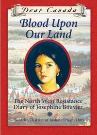 Dear Canada: Blood Upon Our Land: The North West Resistance Diary of Josephine Bouvier